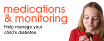 Medications & Monitoring: Help manage your child's diabetes.